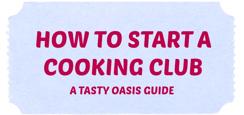 How To Start A Cooking Club, A Tasty Oasis Guide| www.tastyoasis.net