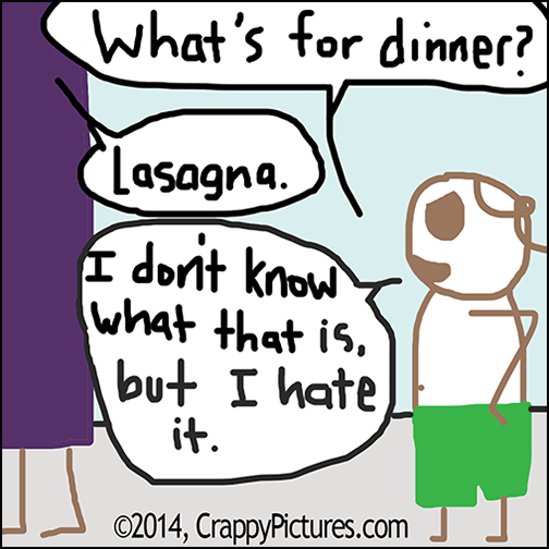 "Cartoon from crappypictures.com asking ""What's for dinner?"" ""Lasagna."" ""I don't know what it is, but I hate it."""