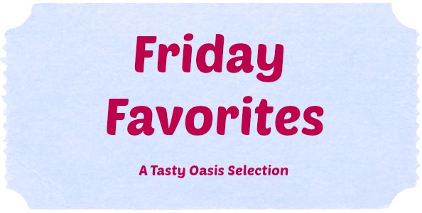 Friday Favorites| www.tastyoasis.net